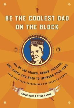 Be the Coolest Dad on the Block: All of the Tricks, Games, Puzzles and Jokes You Need to Impress Your Kids (and k eep them entertained for years to co