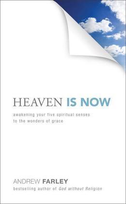 Heaven Is Now: Awakening Your Five Spiritual Senses to the Wonders of Grace