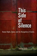 This Side of Silence: Human Rights, Torture, and the Recognition of Cruelty