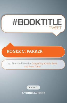 #BOOK TITLE tweet Book01 : 140 Bite-Sized Ideas for Compelling Article, Book, and Event Titles