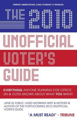 The 2010 Unofficial Voter's Guide: Everything Anyone Running for Office (Ins & Outs) Knows about What You Want!