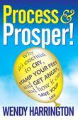 Process and Prosper - Why It's Essential to Cry, Stamp Your Feet and Get Angry and How It Can Save Your Life