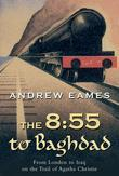 The 8:55 to Baghdad: From London to Iraq on the Trail of Agatha Christie and theOrient Express