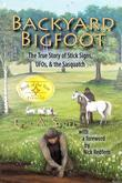 Backyard Bigfoot: The True Story of Stick Signs, UFOs, & the Sasquatch