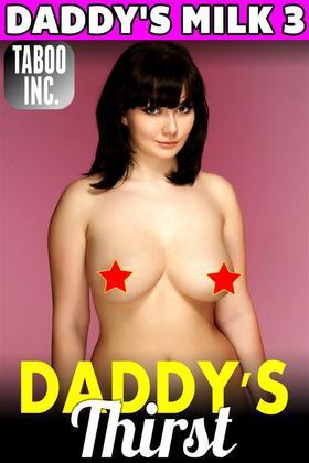 Daddy's Thirst : Daddy's Milk 3 (Lactation Milking Breast Feeding Adult Nursing Incest Taboo Daddy Daughter Fuck XXX Erotica)