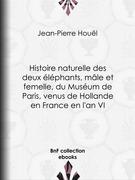Histoire naturelle des deux éléphants, mâle et femelle, du Muséum de Paris, venus de Hollande en France en l'an VI