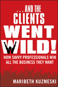 ...and the Clients Went Wild!: How Savvy Professionals Win All the Business They Want