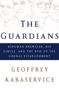 The Guardians: Kingman Brewster, His Circle, and the Rise of the Liberal Establishment