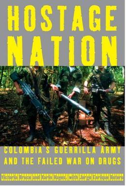 Hostage Nation: Colombia's Guerrilla Army and the Failed War on Drugs