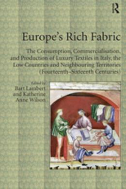 Europe's Rich Fabric: The Consumption, Commercialisation, and Production of Luxury Textiles in Italy, the Low Countries and Neighbouring Territories (