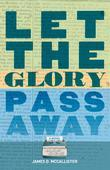 Let the Glory Pass Away