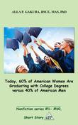 Today, 60% of American Women Are Graduating with College Degrees versus 40% of American Men.: SHORT STORY # 27.  Nonfiction series #1- #60.