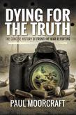 Dying for the Truth: The Concise History of Frontline War Reporting