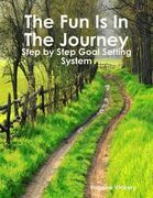 The Fun Is in the Journey: Step by Step Goal Setting System