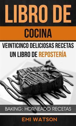 Libro De Cocina: Veinticinco Deliciosas Recetas: Un Libro De Repostería (Baking: Horneado Recetas)