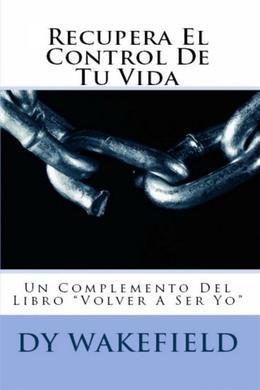 """Recupera El Control De Tu Vida: Un Complemento Del Libro """"Volver A Ser Yo"""""""