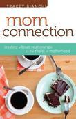 Mom Connection: Creating Vibrant Relationships in the Midst of Motherhood