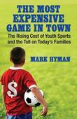 Mark Hyman - The Most Expensive Game in Town: The Rising Cost of Youth Sports and the Toll on Today's Families