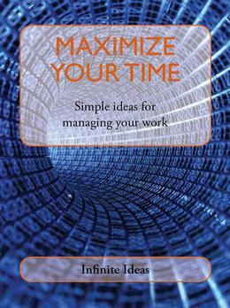 Maximize Your Time: Simple Ideas for Managing Your Work