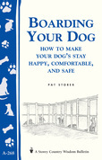 Boarding Your Dog: How to Make Your Dog's Stay Happy, Comfortable, and Safe: Storey's Country Wisdom Bulletin A-268