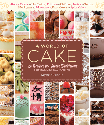A World of Cake: 150 Recipes for Sweet Traditions from Cultures Near and Far; Honey cakes to flat cakes, fritters to chiffons, tartes to tortes, merin