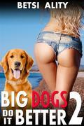 Big Dogs Do it Better 2 (Anal Sex Bestiality Zoophilia Knotting Erotica)