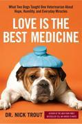 Love Is the Best Medicine: What Two Dogs Taught One Veterinarian about Hope, Humility, and EverydayMiracles