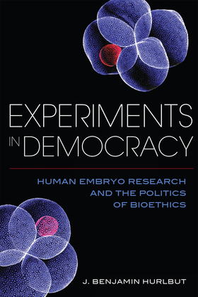 Experiments in Democracy: Human Embryo Research and the Politics of Bioethics