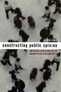 Justin Lewis - Constructing Public Opinion: How Political Elites Do What They Like and Why We Seem to Go Along with It