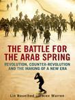 The Battle for the Arab Spring: Revolution, Counter-Revolution and the Making of a New Era