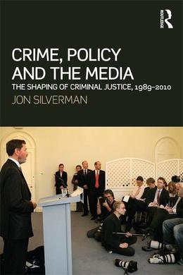 Crime, Policy and the Media: The Shaping of Criminal Justice, 1989-2010