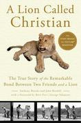 John Rendall - A Lion Called Christian: The True Story of the Remarkable Bond Between Two Friends and a Lion