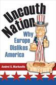 Uncouth Nation: Why Europe Dislikes America