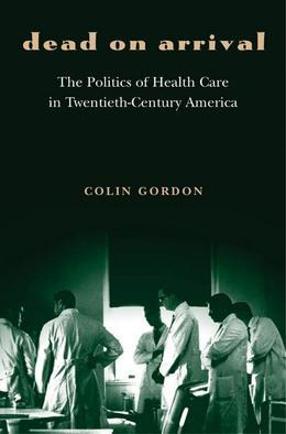 Dead on Arrival: The Politics of Health Care in Twentieth-Century America