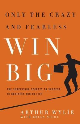 Only the Crazy and Fearless Win BIG!: The Surprising Secrets to Success in Business and in Life