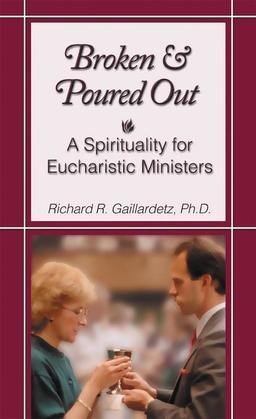 Broken and Poured Out: A Spirituality for Eucharistic Ministers