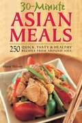 30-Minute Asian Meals: 250 Quick, Tasty & Healthy Recipes from Around Asia