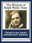 The Wisdom of Ralph Waldo Trine: In Tune With The Infinite; Thoughts I Met on the Highway; What All the World's A-Seeking; A Creed of the Open Road; T