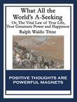 What All the World's A-Seeking: Or, The Vital Law of True Life, True Greatness Power and Happiness