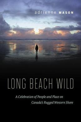 Long Beach Wild: A Celebration of People and Place on Canada's Rugged Western Shore