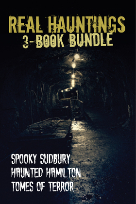 Real Hauntings - 3-Book Bundle: Spooky Sudbury/Haunted Hamilton/Tomes of Terror