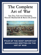 The Complete Art of War: The Art of War by Sun Tzu; On War by Carl von Clausewitz; The Art of War by Niccolò Machiavelli; The Art of War by Baron de J