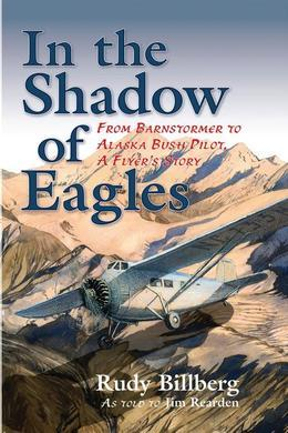In the Shadow of Eagles: From Barnstormer to Alaska Bush Pilot, A Flyer's Story