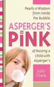 Asperger's in Pink: Pearls of Wisdom from Inside the Bubble of Raising a Child with Asperger's