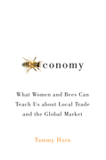 Beeconomy: What Women and Bees Can Teach Us about Local Trade and the Global Market