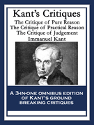 Kant's Critiques: The Critique of Pure Reason; The Critique of Practical Reason; The Critique of Judgement