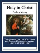 Holy in Christ: Thoughts on the Calling of God's Children to be Holy as He is Holy.
