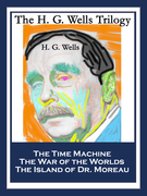The H. G. Wells Trilogy: The Time Machine; The War of the Worlds; The Island of Dr. Moreau