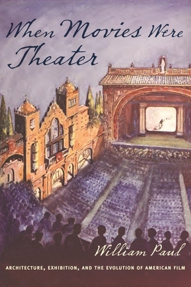 When Movies Were Theater: Architecture, Exhibition, and the Evolution of American Film