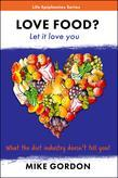 Love Food? Let it love you.: What the diet industry doesn't tell you!